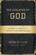 Idolatry of God Breaking Our Addiction to Certainty & Satisfaction