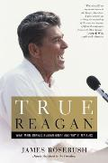 True Reagan What Made Ronald Reagan Great & Why It Matters