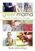 Green Mama What Parents Need to Know to Give Their Children a Healthy Start & a Greener Future