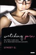 Watching Porn: And Other Confessions of an Adult Entertainment Journalist