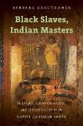 Black Slaves Indian Masters Slavery Emancipation & Citizenship In The Native American South