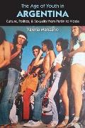 Age of Youth in Argentina Culture Politics & Sexuality from Peron to Videla