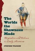 Worlds The Shawnees Made Migration & Violence In Early America