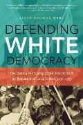 Defending White Democracy The Making Of A Segregationist Movement & The Remaking Of Racial Politics 1936 1965