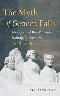 Myth of Seneca Falls Memory & the Womens Suffrage Movement 1848 1898