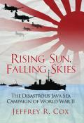 Rising Sun Falling Skies The Disastrous Java Sea Campaign of World War II