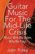 Guitar Music for the Mid-Life Crisis: (Music: Why We Listen, Why We Play)