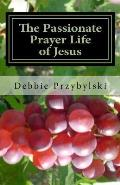 The Passionate Prayer Life of Jesus: Discover How to Pray Like Jesus