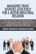 Managing Trade Disputes Effectively for a Better Industrial Relation: An Insight to More Than 30 Real Life Cases Such Asunion Recognition, Union Manag