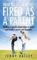 How to Avoid Being Fired as a Parent: Building Respectful Relationships to Secure Your Family's Success and Happiness