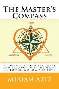 The Master's Compass: A Journey Beyond Thoughts and Feelings Into the Heart of Power, Wisdom and Love