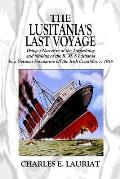 The Lusitania's Last Voyage: Being a Narrative of the Torpedoing and Sinking of the R. M. S Lusitania by a German Submarine Off the Irish Coast May