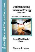 It's Just That Simple!: Understanding Universal Energy: (What Is It?)