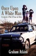 Once Upon a White Man: A Memoir of War & Peace in Africa