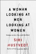 Woman Looking at Men Looking at Women: Essays on Art, Sex and the Mind