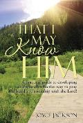 That I May Know Him: A Practical Guide to Developing an Extremely Effective Way to Pray and Build a Relationship with the Lord!