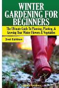 Winter Gardening for Beginners: The Ultimate Guide to Planning, Planting & Growing Your Winter Flowers and Vegetables