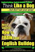 English Bulldog, English Bulldog Training Think Like a Dog But Don't Eat Your Poop! Breed Expert English Bulldog Training: Here's Exactly How to Train