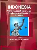 Indonesia Criminal Justice System Laws, Regulations and Procedures Handbook Volume 1 Strategic Information and Regulations