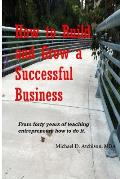 How to Build and Grow a Successful Business: Based on 40 Years of Teaching Entrepreneurs