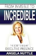 From Invisible to Incredible: The Secret to Brilliant Executive Presence