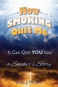 How Smoking Quit Me: It Can Quit You Too; A Smoker's Story
