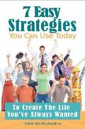 7 Easy Strategies You Can Use Today: To Create the Life You've Always Wanted