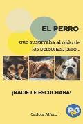 El  Perro Que Susurraba Al Oido de Las Personas, Pero... Nadie Le Escuchaba!: Guia Facil Para Aprender a Cuidar y Disfrutar de Tu Perro. El Manual de