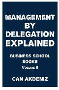 Management by Delegation Explained: Business School Books Volume 8