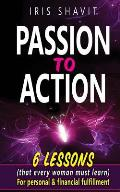 Passion to Action: Six Lessons (That Every Woman Must Learn) for Personal & Financial Fulfillment