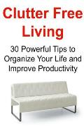 Clutter Free Living: 30 Powerful Tips to Organize Your Life and Improve Productivity: Clutter Free Living, Clutter Free, Organized Living,