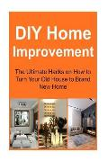 DIY Home Improvement: The Ultimate Hacks on How to Turn Your Old House to Brand New Home: Home Improvement, Home Improvement Book, Home Impr