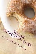 Sugar Addiction Cure: How to Overcome Sugar Addiction in 7 Days