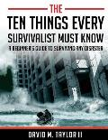 The Ten Things Every Survivalist Must Know: A Beginner's Guide to Surviving Any Disaster