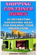 Shipping Container Homes: 50 Decorating & Designing Ideas for Building Your Dream Home: (How to Build a Shipping Container Home, Tiny House Livi