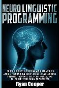 Neuro Linguistic Programming: Neuro Linguistic Programming Strategies and Nlp Techniques for Personal Development, Positive Thoughts, Self Confidenc