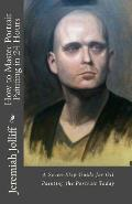 How to Master Portrait Painting in 24 Hours: A Seven-Step Guide for Oil Painting the Portrait Today