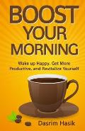 Boost Your Morning: Wake Up Happy, Get More Productive, and Revitalise Yourself