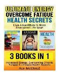 Ultimate Energy: Overcome Fatigue: Health Secrets: Live a Healthier & More Energized Life Now!: 3 Books in 1: Increased Energy, Overcom