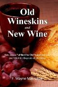 Old Wineskins and New Wine: How Jesus Fulfilled the Old Testament Law and What He Expects of Us Today