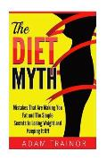 The Diet Myth: Mistakes That Are Making You Fat and Simple Secrets to Losing Weight and Keeping It Off