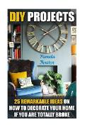 DIY Projects: 25 Remarkable Ideas on How to Decorate Your Home If You Are Totall: (DIY, Household Hacks, DIY Projects, Declutter You