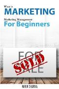 What Is Marketing: Marketing Management for Beginners: Step-By-Step Guide to the Principles of Marketing with Focus on Customer Value, Ma