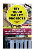 DIY Wood Pallet Projects: 23 Creative Ways to Reuse Old Wooden Pallets for Decorating Your Space: (DIY Household Hacks, DIY Projects, DIY Crafts