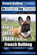 French Bulldog Training - Dog Training with the No Brainer Dog Trainer We Make It That Easy!: How to Easily Train Your French Bulldog