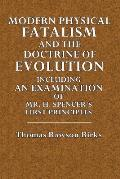 Modern Physical Fatalism: And the Doctrine of Evolution Including and Examination of Mr. H. Spencer's First Prnciples