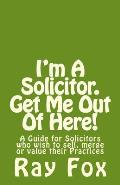 I'm a Solicitor. Get Me Out of Here!: A Guide for Solicitors Who Wish to Sell, Merge or Value Their Practices