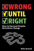 Wrong Until Right: How to Succeed Despite Relentless Change
