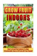 Grow Fruit Indoors: How to Grow Fruit Indoors to Have a Sustainable Source of Fruits All Year Round!