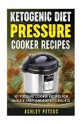 Ketogenic Diet Pressure Cooker Recipes: 101 Pressure Cooker Recipes for Quick & Easy, One Pot, Keto Recipes